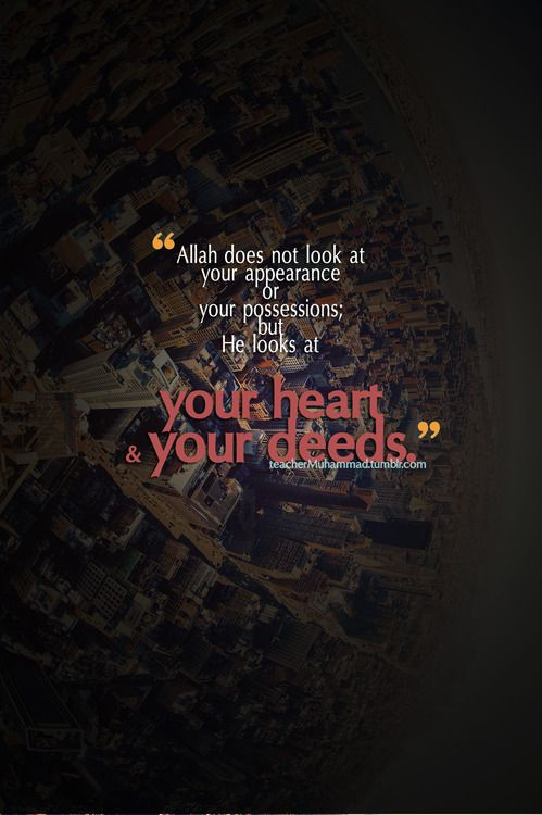"""""""Allah does not look at your appearance or your possessions; but He looks at your heart & your deeds."""" [Muslim, Birr (Piety), 33]"""