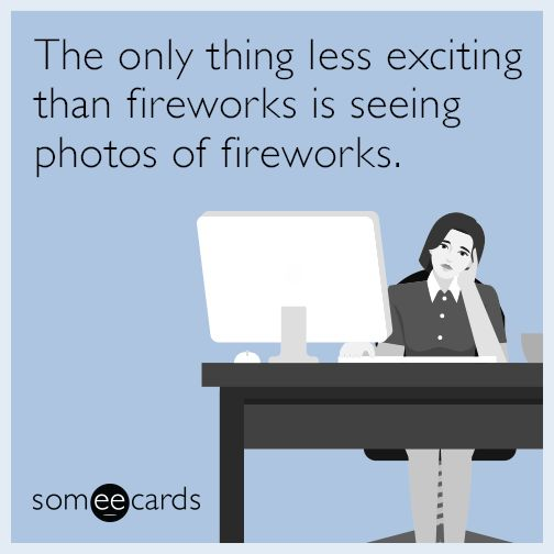 The only thing less exciting than fireworks is seeing photos of fireworks.   Independence Day Ecard