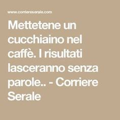 Mettetene un cucchiaino nel caffè. I risultati lasolioceranno senza parole.. - Corriere Serale