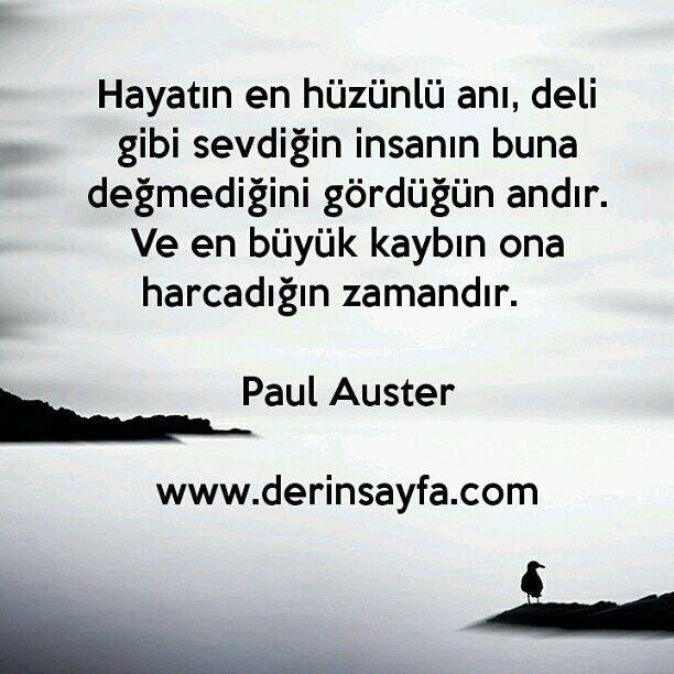 Hayatın en hüzünlü anı, deli gibi sevdiğin insanın buna değmediğini gördüğün andır. Ve en büyük kaybın ona harcadığın zamandır. Paul Auster