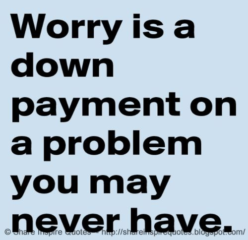 Worry is a down payment on a problem you may never have. : Worry is a down payment on a problem you may never have.  The best collection of quotes and sayings for every situation in life.  Share Inspire Quotes  Inspirational Motivational Funny & Romantic Quotes - Love Quotes | Funny Quotes | Quotes about Life | Motivational Quotes | Life Quotes | Friendship Quotes | Daily Quotes | Positive Quotes | Encouraging Quotes | Favorite Quotes | Romantic Quotes | Famous Quotes | leadership Quotes…