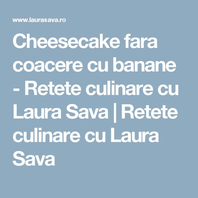 Cheesecake fara coacere cu banane - Retete culinare cu Laura Sava | Retete culinare cu Laura Sava
