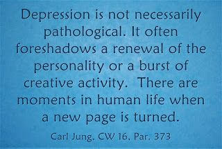 Depression is not necessarily pathological. It often foreshadows a renewal of the personality or a burst of creative activity. There are moments in human life when a new page is turned. ~Carl Jung, CW 16, par. 373.