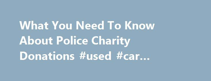 What You Need To Know About Police Charity Donations #used #car #donations #to #charity http://rwanda.nef2.com/what-you-need-to-know-about-police-charity-donations-used-car-donations-to-charity/  # What You Need To Know About Police Charity Donations Think Those Charity Donations Are Helping Your Police Department? You get a call from a fund raising group that is to raise money for your local police department. It's a noble cause, right? These are the men and women who risk their lives to…