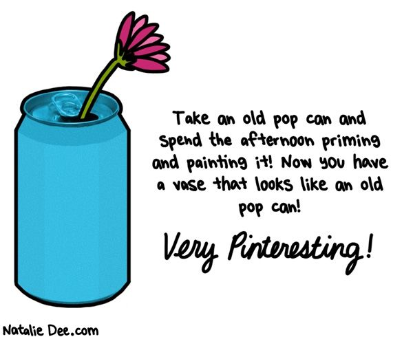 Natalie Dee comic: imagine the possibilities * Text: Take an old pop can and spend the afternoon priming and painting it! Now you have a vase that looks like an old pop can! Very Pinteresting!
