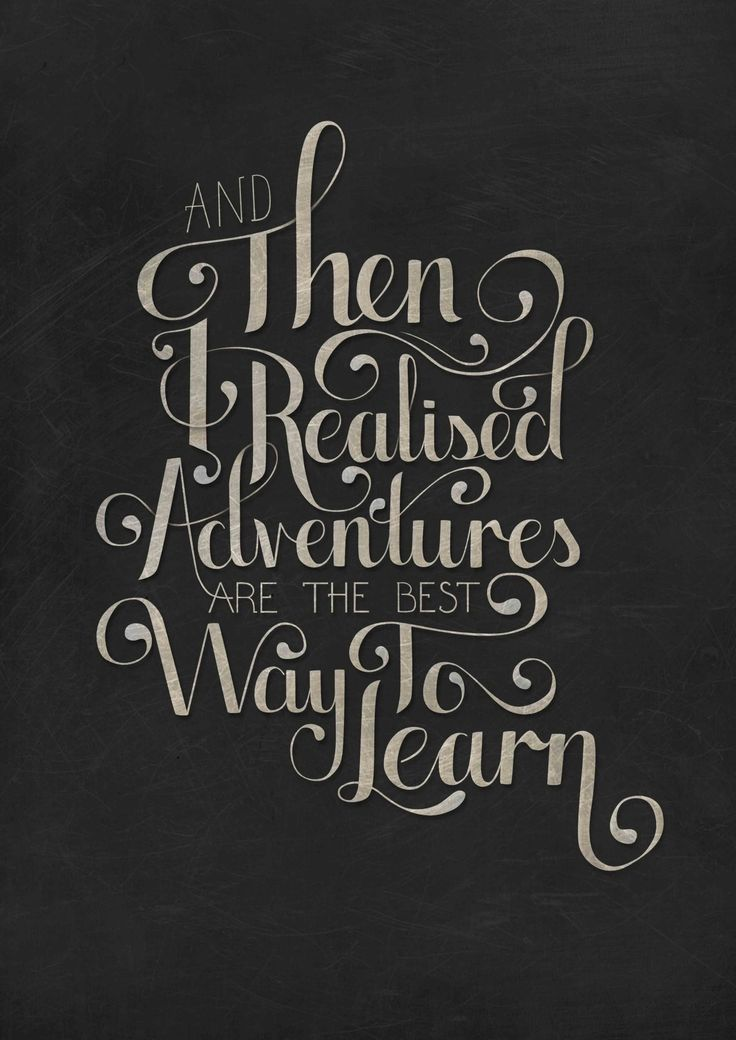 """And then I realized Adventures are the best way to learn."" Don't be afraid of making mistakes, you always learn something from them.  Instead, be concerned about regretting to take the chance to learn from an adventure."