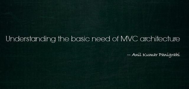 Understanding the basic need of MVC architecture by Anil Kumar Panigrahi - http://www.anil2u.info/2011/11/understanding-the-basic-need-of-mvc-architecture/