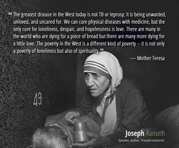 """""""The greatest disease in the West today is not TB or leprosy; it is being unwanted, unloved, and uncared for. We can cure physical diseases with medicine, but the only cure for loneliness, despair, and hopelessness is love. There are many in the world who are dying for a piece of bread but there are many more dying for a little love. The poverty in the West is a different kind of poverty -- it is not only a poverty of loneliness but also of spirituality."""" - Mother Teresa #quotes #quote…"""