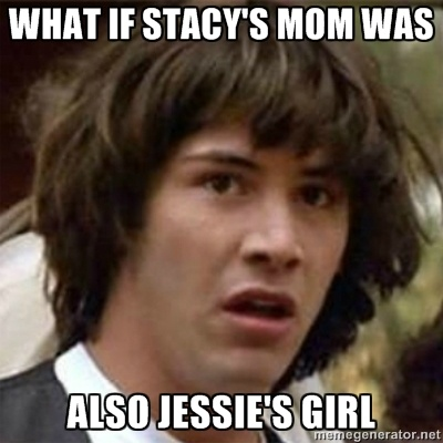 What if Stacy's mom was also Jessie's girl? Keanu Reeves meme