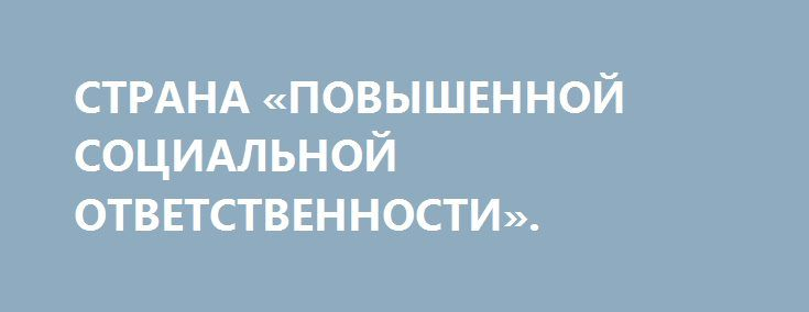СТРАНА «ПОВЫШЕННОЙ СОЦИАЛЬНОЙ ОТВЕТСТВЕННОСТИ». http://rusdozor.ru/2017/01/18/strana-povyshennoj-socialnoj-otvetstvennosti/  А вот как выглядит «повышенная социальная ответственность»: в Белом доме считают, что «мир бы рухнул» без ответа США на события в Крыму. Тут хочется напомнить, что конец света уже наступил, но он совсем не такой, как мы ждали. Просто Армагеддон ...