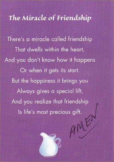 The miracle of friendship: There's a miracle called friedship. That dwells withint the heart, and you don't know how it happens or when it gets its start. But the happiness it brings you always gives a special lift, and you realize that friendship is life's most precious gift. Amen :)                                                                                                                                                      More