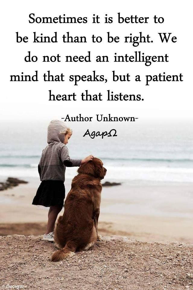 Sometimes it is better to be kind than to be right. We do not need an intelligent mind that speaks, but a patient heart that listens. -Author Unknown