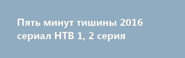 Пять минут тишины 2016 сериал НТВ 1, 2 серия http://kinofak.net/publ/serialy_russkie/pjat_minut_tishiny_2016_serial_ntv_1_2_serija_hd_8/16-1-0-5263  Члены поисково-спасательного отряда МЧС дислоцированного в Карелии, под началом опытного и строгого командира Гиреева, славятся не только своим профессионализмом, но и тем, что при проведении каждой поисково-спасательной операции они могут найти индивидуальный подход к любой нестандартной ситуации. В отряде, где уже зарекомендовали себя такие…