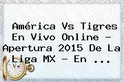 http://tecnoautos.com/wp-content/uploads/imagenes/tendencias/thumbs/america-vs-tigres-en-vivo-online-apertura-2015-de-la-liga-mx-en.jpg Liga Mx 2015. América vs Tigres en vivo online ? Apertura 2015 de la Liga MX - En ..., Enlaces, Imágenes, Videos y Tweets - http://tecnoautos.com/actualidad/liga-mx-2015-america-vs-tigres-en-vivo-online-apertura-2015-de-la-liga-mx-en/
