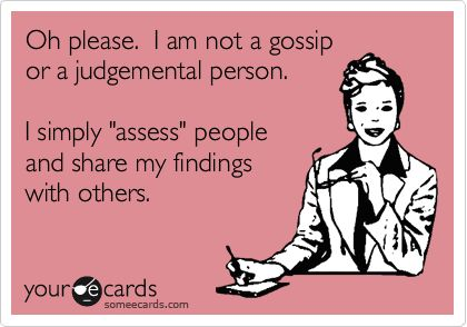 Funny Confession Ecard: Oh please. I am not a gossip or a judgemental person. I simply 'assess' people and share my findings with others.