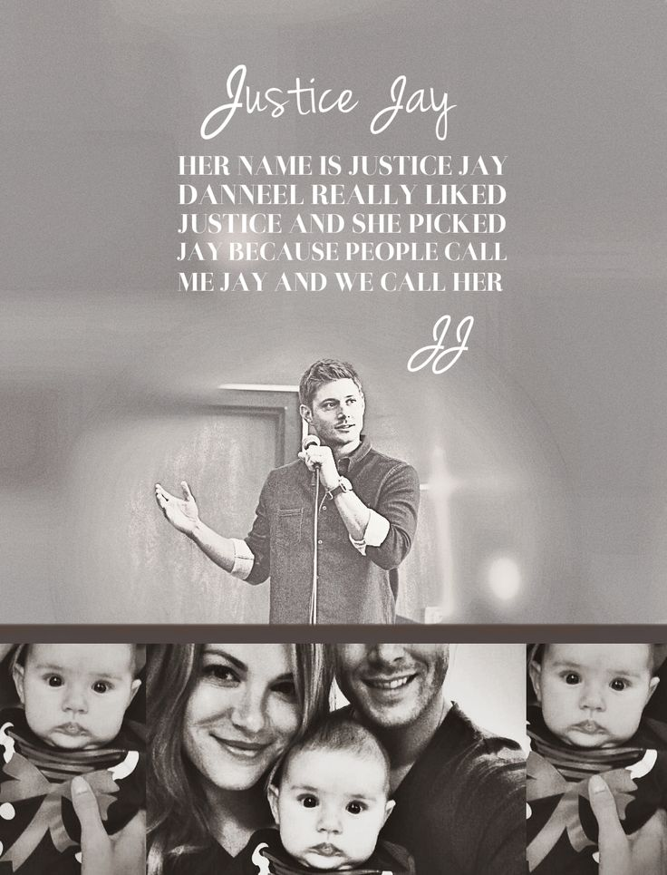 """Her name is Justice Jay. You know what's funny is our pediatrician was like, well let me be the first to say, now there's a little justice in this world. Danneel really liked Justice and she picked Jay because people call me Jay. It's kinda a nickname, like you know whenever I go to Starbucks or something I just say ""J"" and it's always J-A-Y on the cup so we just decided to use that. And we call her JJ, her name's JJ."" - Jensen Ackles at Vancon 2013"