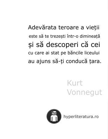 """""""Adevărata teroare a vieţii este să te trezeşti într-o dimineaţă şi să descoperi că cei cu care ai stat pe băncile liceului au ajuns să-ţi conducă ţara."""" Kurt Vonnegut"""