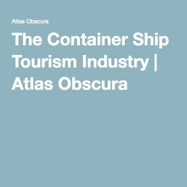 The Container Ship Tourism Industry   Atlas Obscura