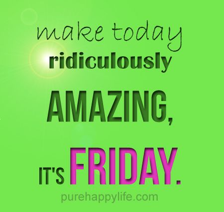 #life #quotes more on purehappylife.com -make today ridiculously amazing, it's FRIDAY..