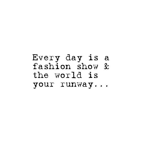 Every day is a fashion show and the world is your runway. What will you wear?