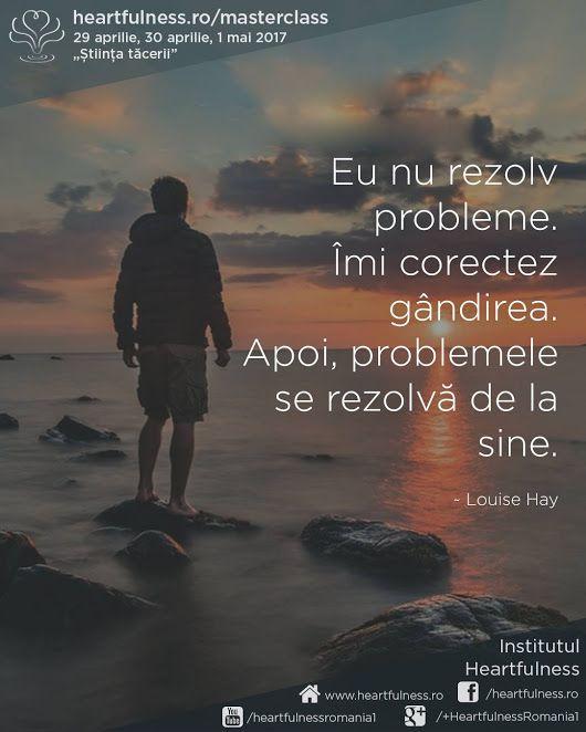 """Eu nu rezolv probleme. Îmi #corectez_gândirea. Apoi, problemele se rezolvă de la sine. ~ Louise Hay 29 aprilie, 30 aprilie, 1 mai 2017 - #masterclass_în_meditație """"Știința tăcerii"""". Detalii aici: www.heartfulness.ro/masterclass #heartfulness #daaji Meditatia Heartfulness Romania"""