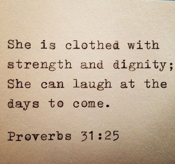 she is clothed with strength + dignity; she can laugh at the days to come. proverbs 31:25.