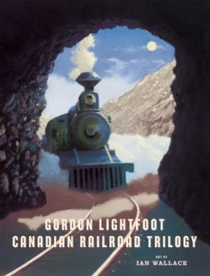 Canadian Railroad Trilogy, by Gordon Lightfoot, Ian Wallace
