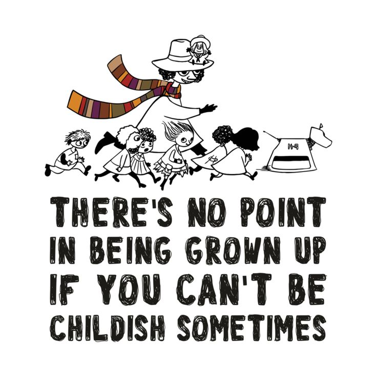 there's no point in being grown up if you can't be childish sometimes, but there's a difference and a LIMIT! a grown person trowing childish tantrums for example..