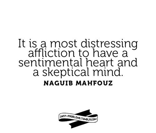 It's a most distressing affliction to have a sentimental heart and a skeptical mind. -Naguib Mahfouz