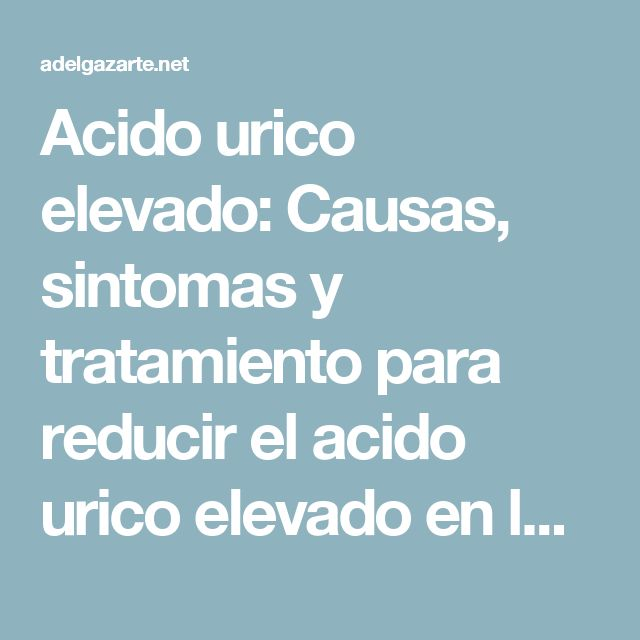 Acido urico elevado: Causas, sintomas y tratamiento para reducir el acido urico elevado en la orina ~ Adelgazar barriga 2017