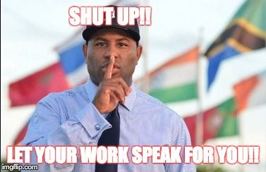 Ssssh Shut up!!  Stop talking you talk too much!  Let your actions speak for you!