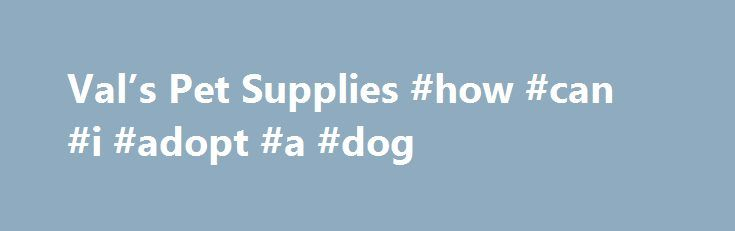 Val's Pet Supplies #how #can #i #adopt #a #dog http://pet.remmont.com/vals-pet-supplies-how-can-i-adopt-a-dog/  Welcome to Val's Pet Supplies! A Friendly, Family Owned Business who cares about Your Other Kids! We supply all types of food for any kind of pet Also a big selection of toys. We sell all the major brands of cat and dog food a shopper would find at their mass-market retailer, as well as some of the more premium brands such as Science Diet, Nutro Max and many others. Anyone wishing…