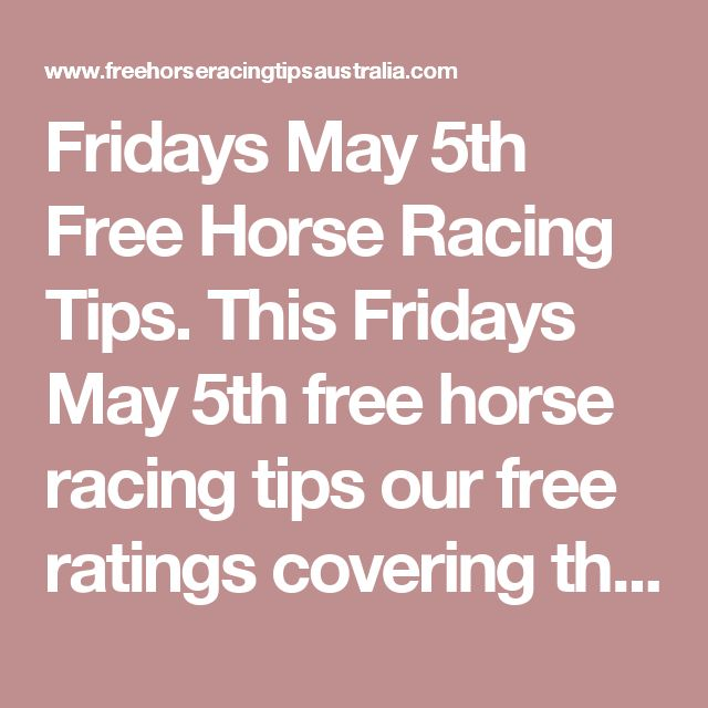 Fridays May 5th Free Horse Racing Tips.  This Fridays May 5th free horse racing tips our free ratings covering the 1st 3 races at each & every race meeting... will be available immediately below starting from 30 minutes to 1 hour before the 1st scheduled race of the day on this Friday the 5th