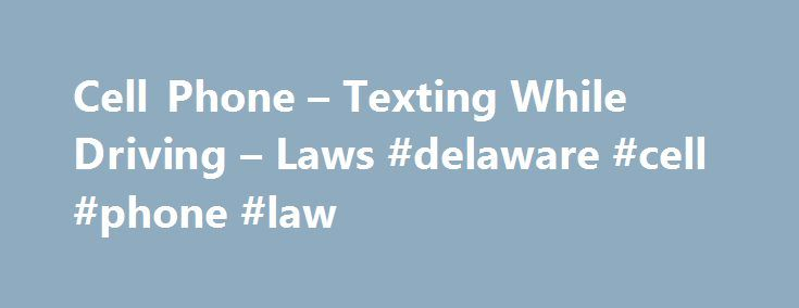 Cell Phone – Texting While Driving – Laws #delaware #cell #phone #law http://fort-worth.nef2.com/cell-phone-texting-while-driving-laws-delaware-cell-phone-law/  # Cell Phone Texting While Driving Laws Learn about cell phone and texting while driving laws in all 50 states. Distracted driving is a leading cause of car accidents. In 2009, 20 percent of all injury-causing car accidents involved distracted driving, according to the National Highway Traffic Safety Administration (NHTSA). And a…