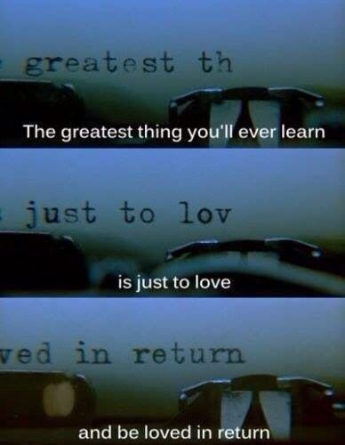 """""""The greatest thing you'll ever learn, is just to love and be loved in return."""" -moulin rouge"""
