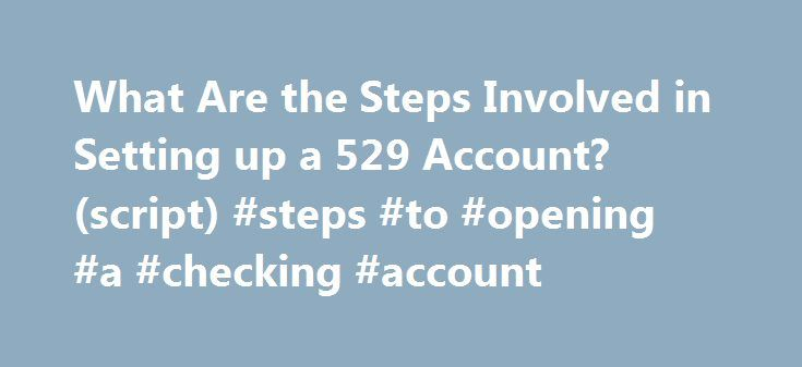 What Are the Steps Involved in Setting up a 529 Account? (script) #steps #to #opening #a #checking #account http://france.remmont.com/what-are-the-steps-involved-in-setting-up-a-529-account-script-steps-to-opening-a-checking-account/  # What are the steps involved in setting up a 529 account? (Script) 09/15/2014 QUESTION: What are the steps involved in setting up a 529 account? ANSWER:Hi, I'm Kathryn Flynn. If you're thinking about starting a college fund for your child or grandchild, you�ve…