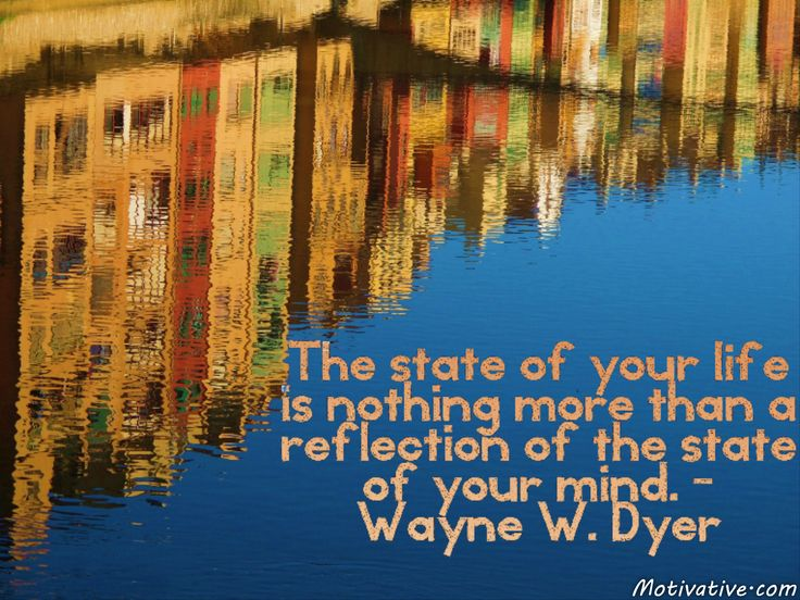 "The state of your life is nothing more than a reflection of the state of your mind. - Wayne W. Dyer -  What is going on in your life reflects your mindset of what you want & who you are. If you feel that you aren't good enough to get a job/promotion, launch a business or develop a relationship... you are setting yourself up for that outcome. It's a ""can do"" or ""cannot do"" attitude that will determine where your life is or will be. Change your mindset to change your life."