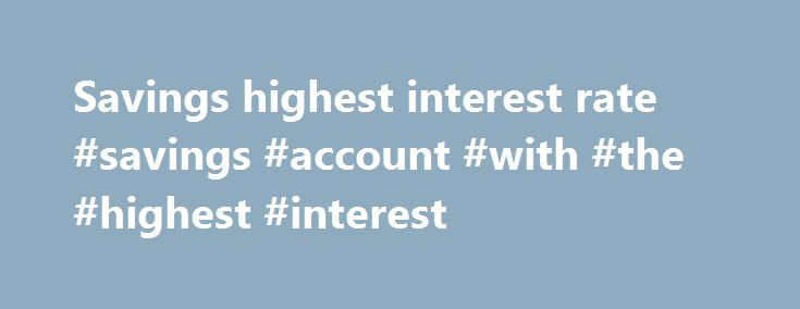 Savings highest interest rate #savings #account #with #the #highest #interest http://savings.remmont.com/savings-highest-interest-rate-savings-account-with-the-highest-interest/  Savings highest interest rate Posted by Ferrera on September 15, 2008, 16:31 This savings highest...