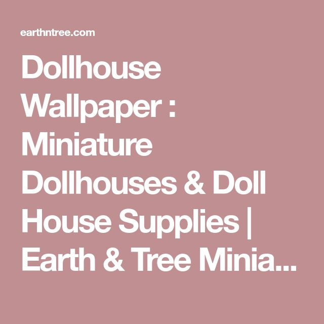 Dollhouse Wallpaper : Miniature Dollhouses & Doll House Supplies | Earth & Tree Miniatures & Dollhouses