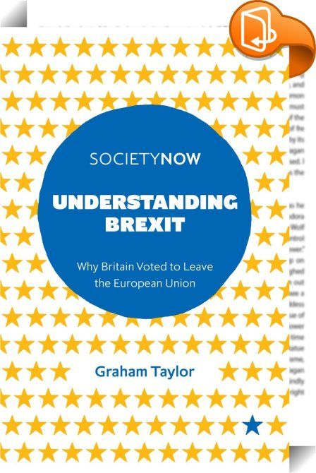Understanding Brexit    :  On 23rd June 2016 the United Kingdom shocked the world by voting to leave the European Union. In this clear and concise book, Graham Taylor argues that the result is the most visible tip of an iceberg of social change that has been decades in the making. Hidden from view are a matrix of economic, socio-cultural and political dynamics that have wrought fundamental changes to the British state and society and the relationship between the UK and the rest of the ...