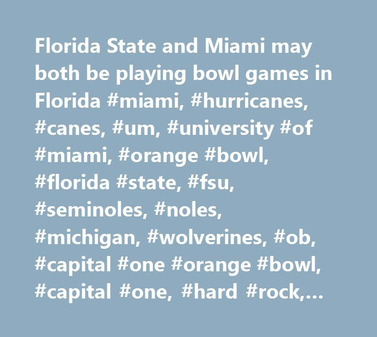 Florida State and Miami may both be playing bowl games in Florida #miami, #hurricanes, #canes, #um, #university #of #miami, #orange #bowl, #florida #state, #fsu, #seminoles, #noles, #michigan, #wolverines, #ob, #capital #one #orange #bowl, #capital #one, #hard #rock, #michigan, http://tablet.nef2.com/florida-state-and-miami-may-both-be-playing-bowl-games-in-florida-miami-hurricanes-canes-um-university-of-miami-orange-bowl-florida-state-fsu-seminoles-noles-michigan-wolver/  # Florida State…