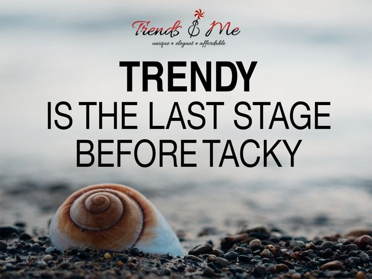 Trendy is the last stage before tacky