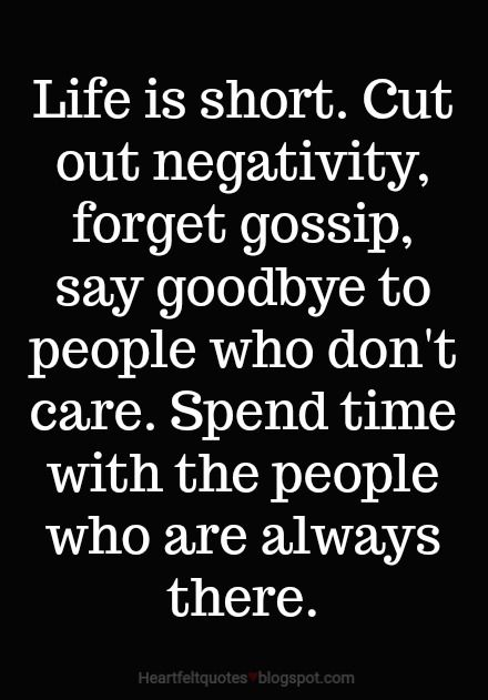 Life is short. Cut out negativity, forget gossip, say goodbye to people who don't care.