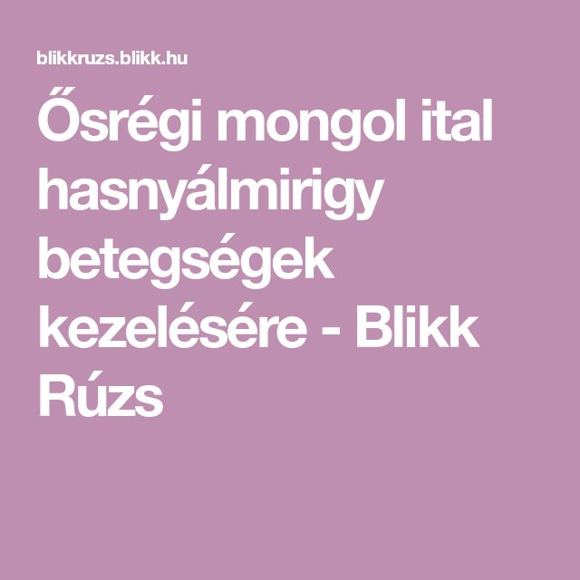 Ősrégi mongol ital hasnyálmirigy betegségek kezelésére - Blikk Rúzs