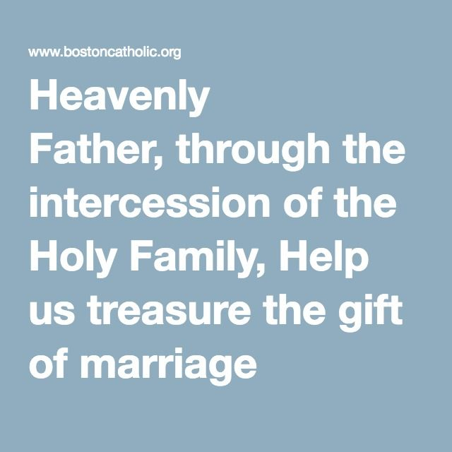 Heavenly Father, through the intercession of the Holy Family, Help us treasure the gift of marriage that reflects the love of Christ for the Church, where the self-giving love of husband and wife unites them more perfectly and cooperates in your plan for new life created in your image.  Help us support men and women in their vocation of marriage, especially in difficult times when they join their sufferings to the Cross.  Help us uphold the institution of marriage in our society as the…
