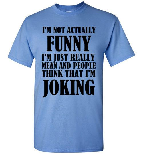 I'm Not Actually Funny I'm Just Really Mean And People
