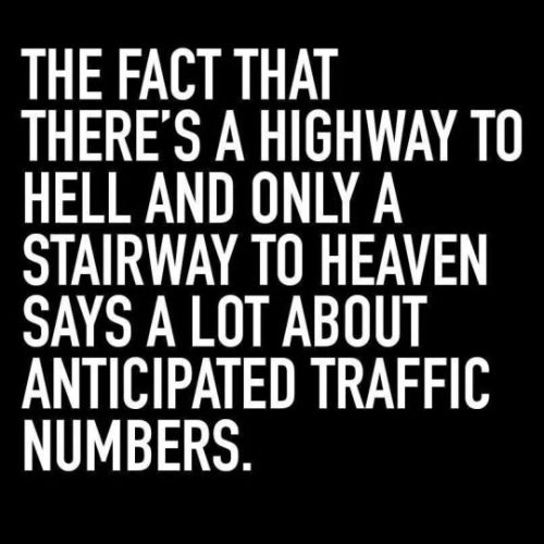 The fact that there's a highway to Hell and only a stairway to Heaven says a lot about anticipated traffic numbers. ;)