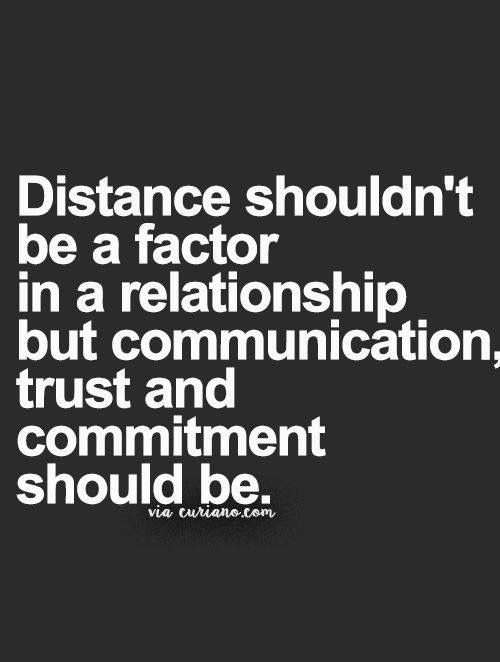 If you are in a healthy balanced relationship, communication is an imperitive. Everyone wants to be understood on their level. Trust & fidelity are of the utmost impotance.Distance just gives  you a reason to miss someone.
