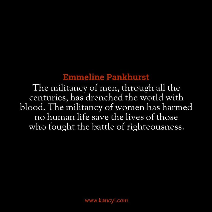 """The militancy of men, through all the centuries, has drenched the world with blood. The militancy of women has harmed no human life save the lives of those who fought the battle of righteousness."", Emmeline Pankhurst"