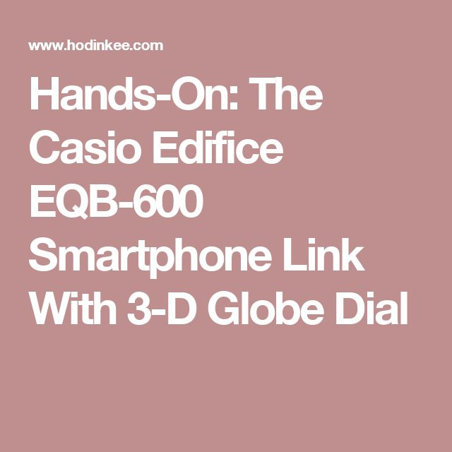 Hands-On: The Casio Edifice EQB-600 Smartphone Link With 3-D Globe Dial